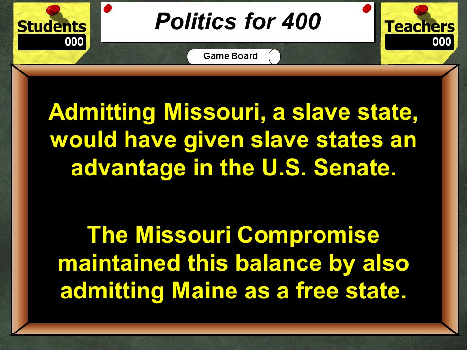 StudentsTeachers Game Board Why did northerners oppose admitting Missouri as a state until the Missouri Compromise.