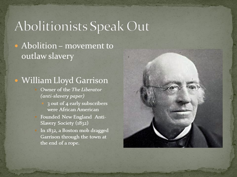 Abolition – movement to outlaw slavery William Lloyd Garrison Owner of the The Liberator (anti-slavery paper) 3 out of 4 early subscribers were African American Founded New England Anti- Slavery Society (1832) In 1832, a Boston mob dragged Garrison through the town at the end of a rope.