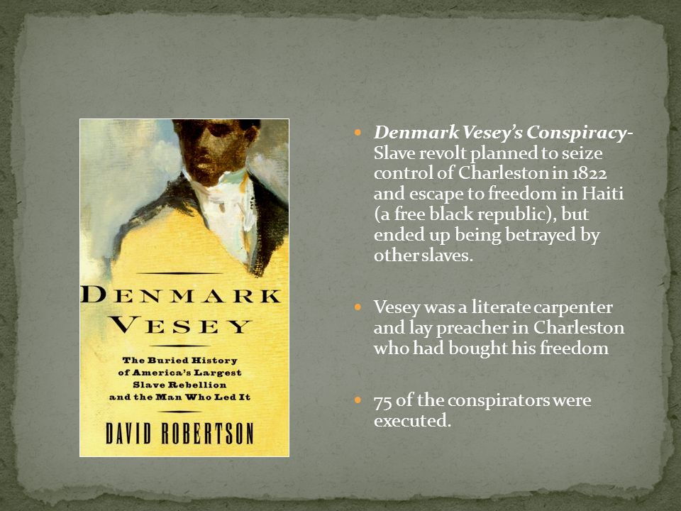 Denmark Vesey's Conspiracy- Slave revolt planned to seize control of Charleston in 1822 and escape to freedom in Haiti (a free black republic), but ended up being betrayed by other slaves.