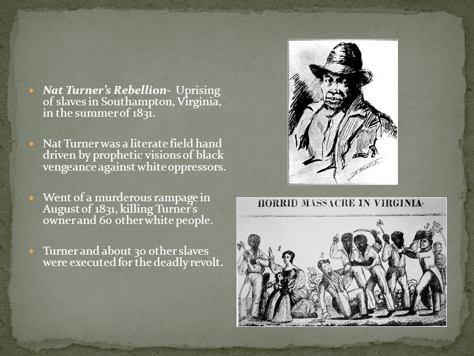 Nat Turner's Rebellion- Uprising of slaves in Southampton, Virginia, in the summer of 1831.