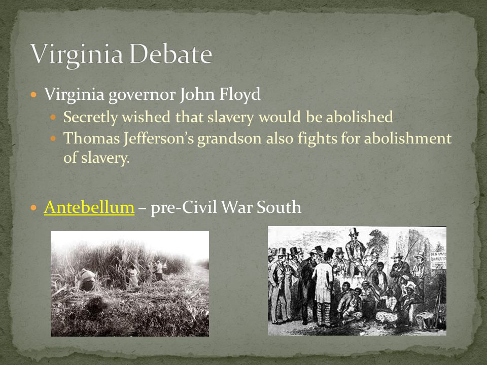 Virginia governor John Floyd Secretly wished that slavery would be abolished Thomas Jefferson's grandson also fights for abolishment of slavery.
