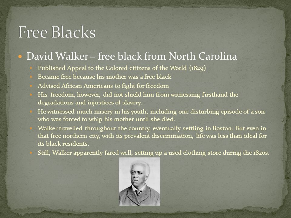 David Walker – free black from North Carolina Published Appeal to the Colored citizens of the World (1829) Became free because his mother was a free black Advised African Americans to fight for freedom His freedom, however, did not shield him from witnessing firsthand the degradations and injustices of slavery.