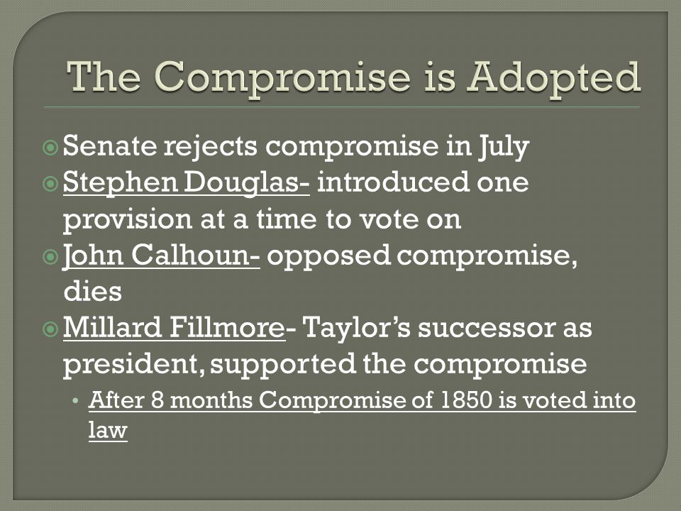 Senate rejects compromise in July  Stephen Douglas- introduced one provision at a time to vote on  John Calhoun- opposed compromise, dies  Millard Fillmore- Taylor's successor as president, supported the compromise After 8 months Compromise of 1850 is voted into law