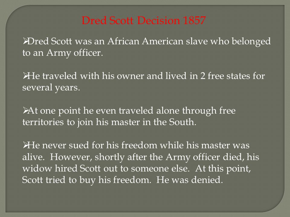 Dred Scott Decision 1857  Dred Scott was an African American slave who belonged to an Army officer.