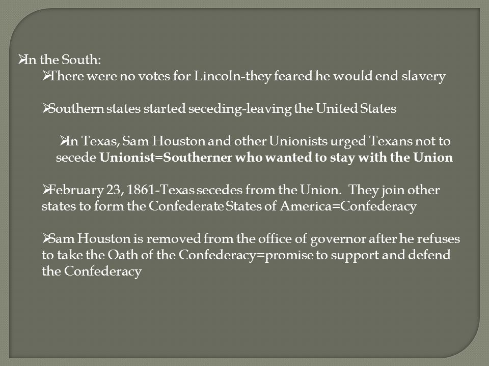  In the South:  There were no votes for Lincoln-they feared he would end slavery  Southern states started seceding-leaving the United States  In Texas, Sam Houston and other Unionists urged Texans not to secede Unionist=Southerner who wanted to stay with the Union  February 23, 1861-Texas secedes from the Union.