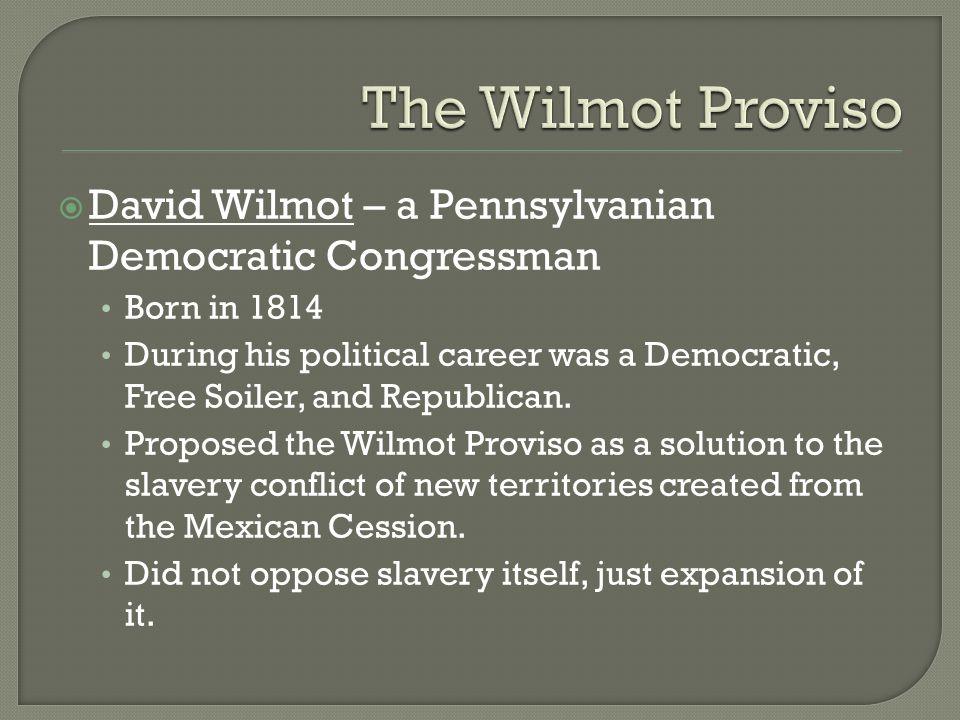 David Wilmot – a Pennsylvanian Democratic Congressman Born in 1814 During his political career was a Democratic, Free Soiler, and Republican.