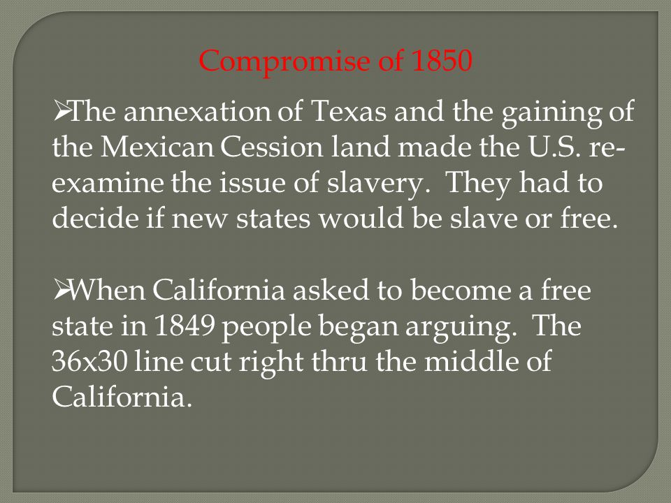 Compromise of 1850  The annexation of Texas and the gaining of the Mexican Cession land made the U.S.