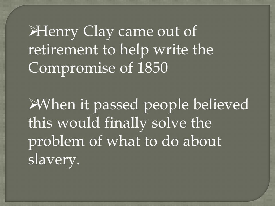  Henry Clay came out of retirement to help write the Compromise of 1850  When it passed people believed this would finally solve the problem of what to do about slavery.