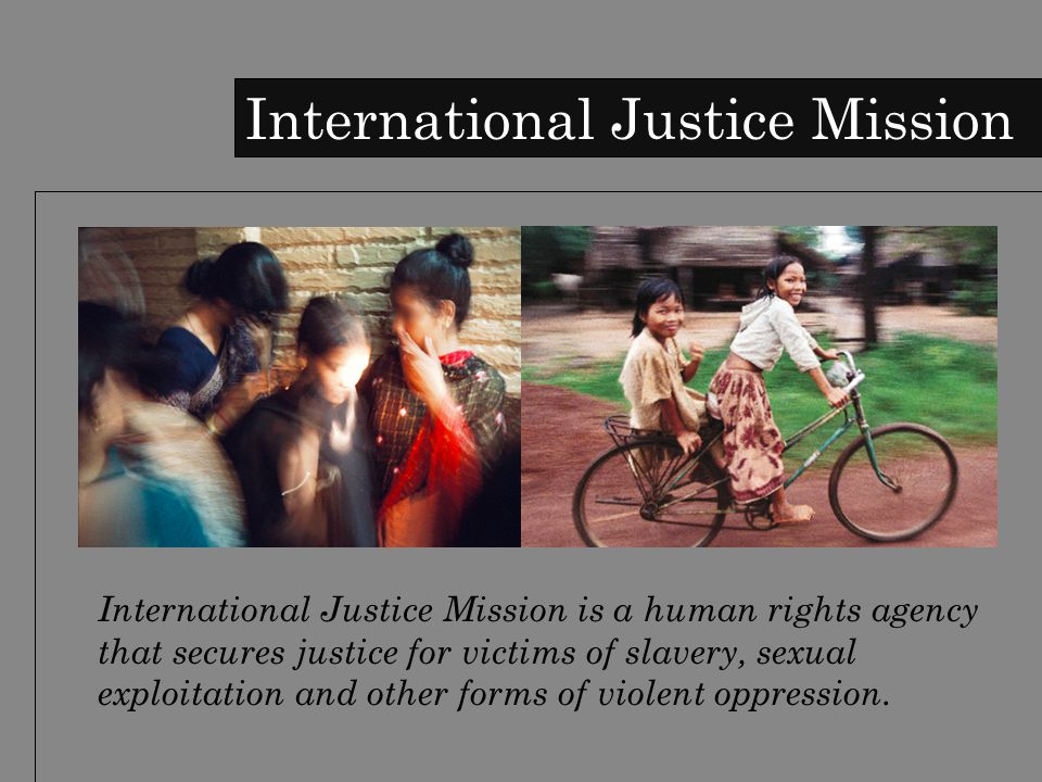 International Justice Mission International Justice Mission is a human rights agency that secures justice for victims of slavery, sexual exploitation and other forms of violent oppression.