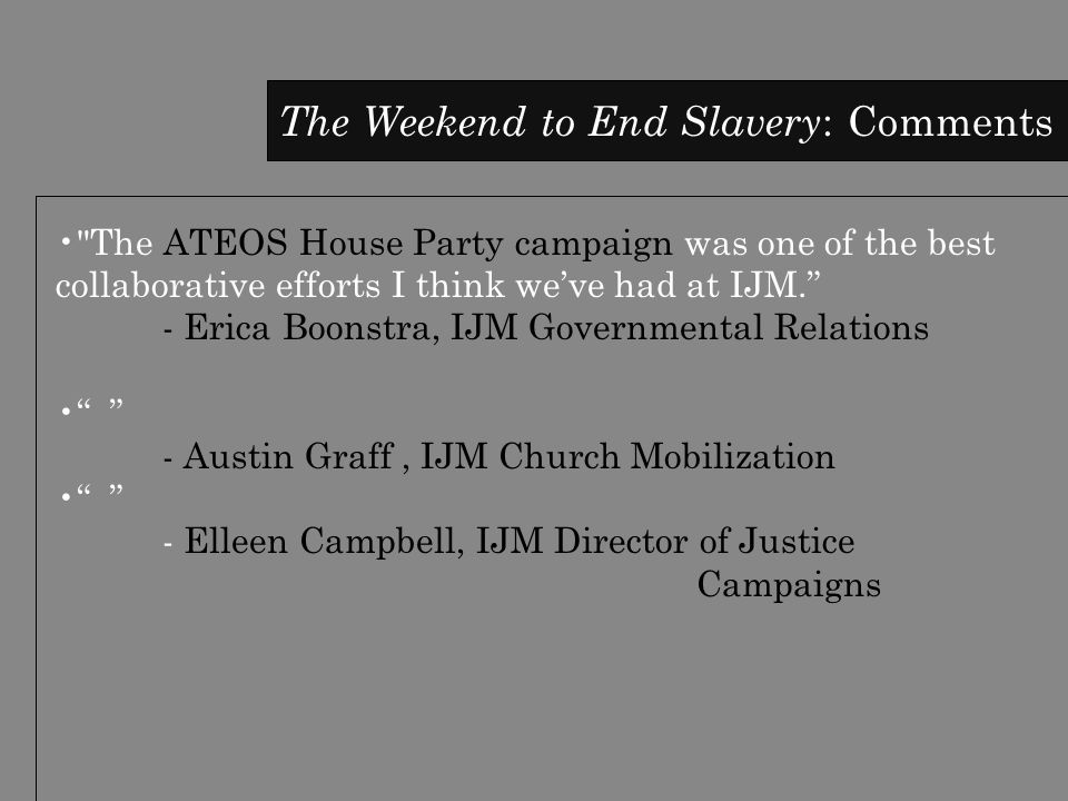 The Weekend to End Slavery : Comments The ATEOS House Party campaign was one of the best collaborative efforts I think we've had at IJM. - Erica Boonstra, IJM Governmental Relations - Austin Graff, IJM Church Mobilization - Elleen Campbell, IJM Director of Justice Campaigns