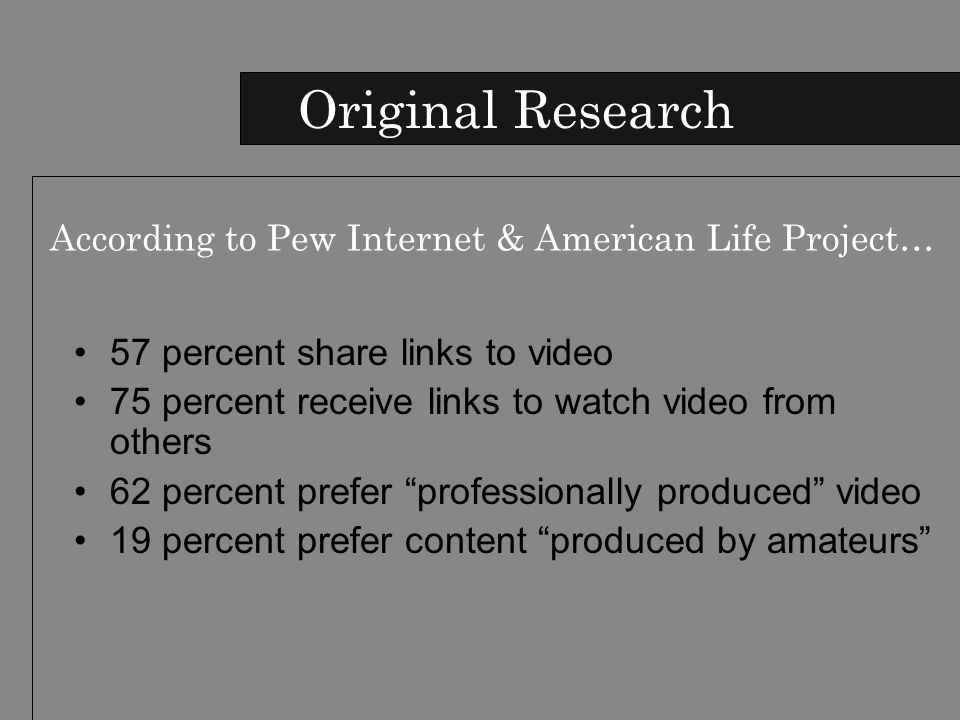 57 percent share links to video 75 percent receive links to watch video from others 62 percent prefer professionally produced video 19 percent prefer content produced by amateurs Original Research According to Pew Internet & American Life Project…