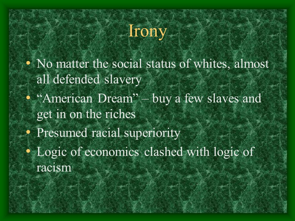 Irony No matter the social status of whites, almost all defended slavery American Dream – buy a few slaves and get in on the riches Presumed racial superiority Logic of economics clashed with logic of racism
