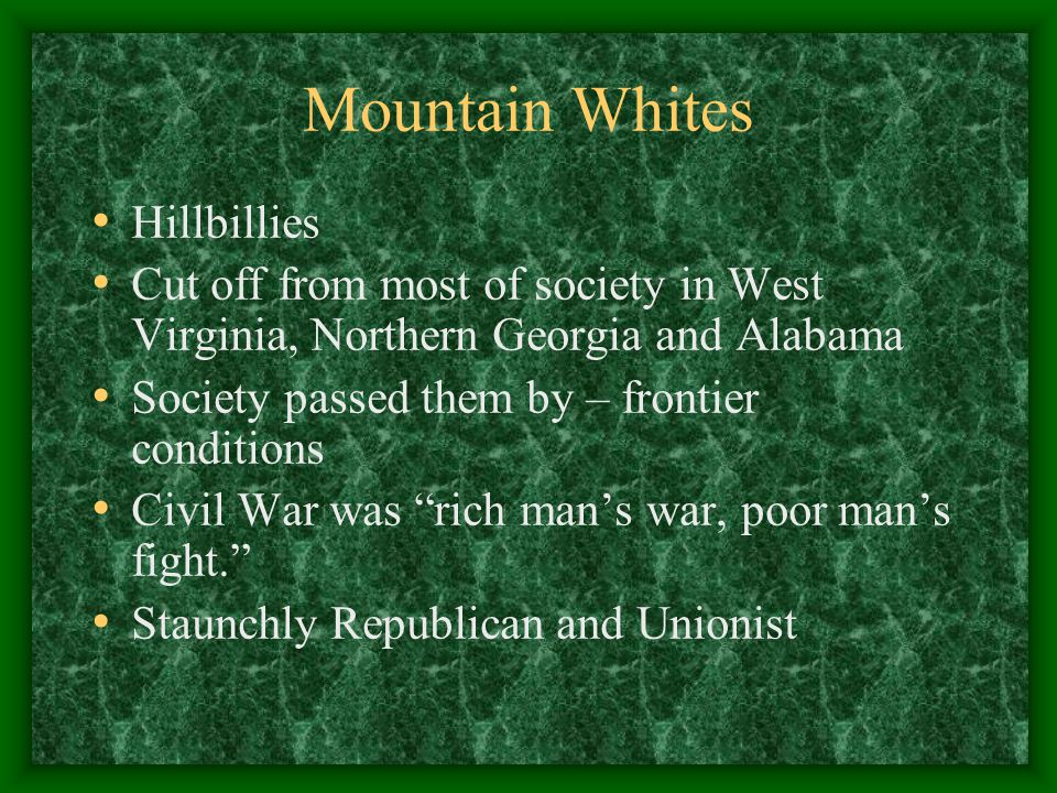 Mountain Whites Hillbillies Cut off from most of society in West Virginia, Northern Georgia and Alabama Society passed them by – frontier conditions Civil War was rich man's war, poor man's fight. Staunchly Republican and Unionist
