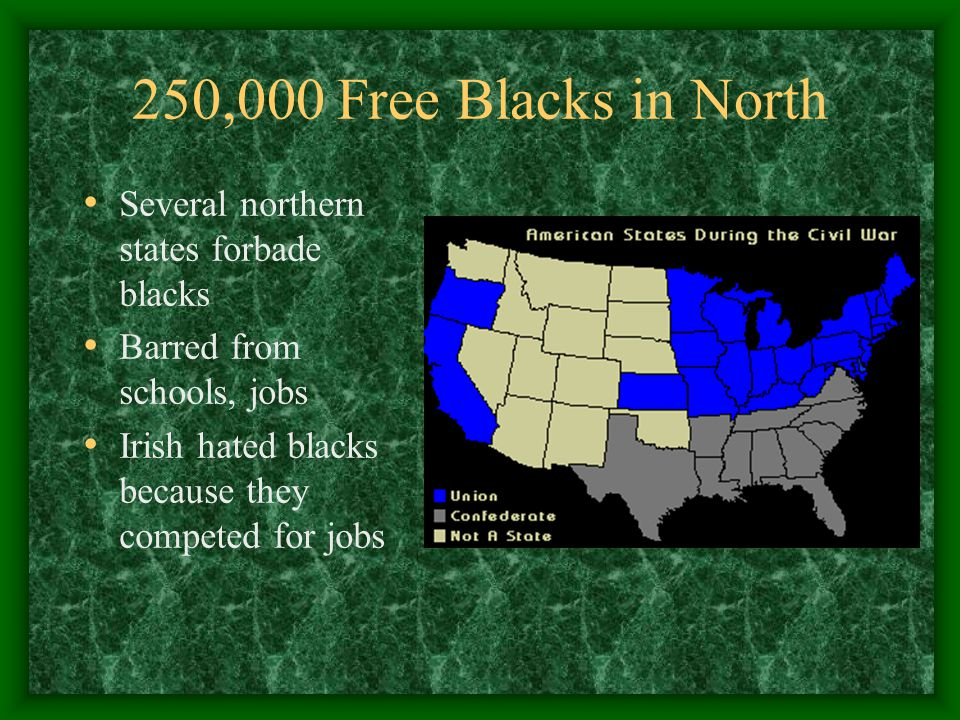 250,000 Free Blacks in North Several northern states forbade blacks Barred from schools, jobs Irish hated blacks because they competed for jobs