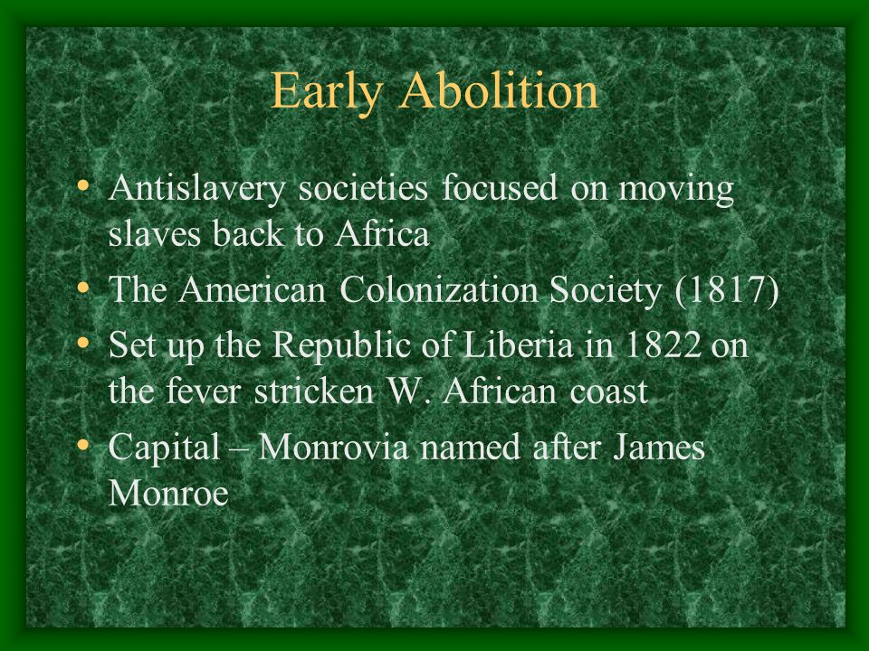 Early Abolition Antislavery societies focused on moving slaves back to Africa The American Colonization Society (1817) Set up the Republic of Liberia in 1822 on the fever stricken W.