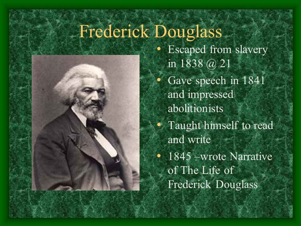 Frederick Douglass Escaped from slavery in 1838 @ 21 Gave speech in 1841 and impressed abolitionists Taught himself to read and write 1845 –wrote Narrative of The Life of Frederick Douglass