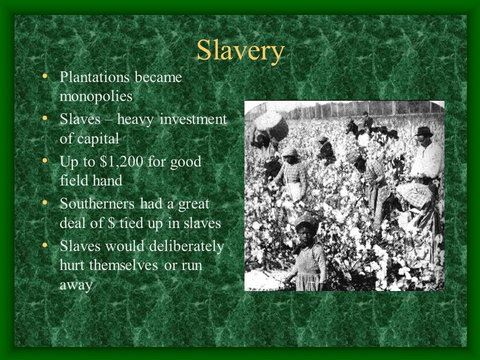 Slavery Plantations became monopolies Slaves – heavy investment of capital Up to $1,200 for good field hand Southerners had a great deal of $ tied up in slaves Slaves would deliberately hurt themselves or run away