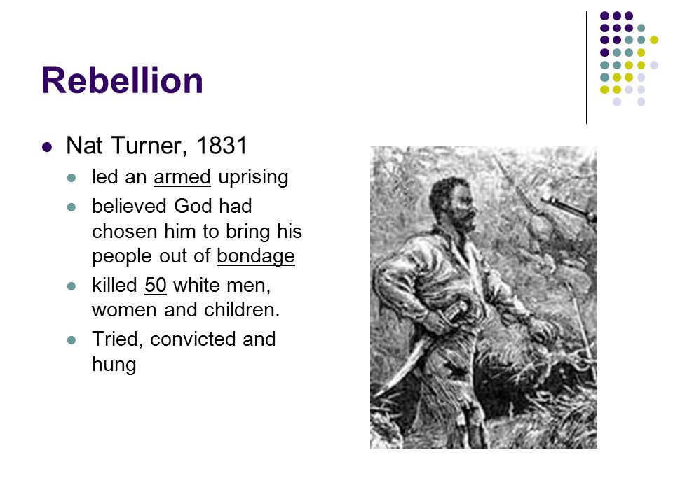 Rebellion Nat Turner, 1831 led an armed uprising believed God had chosen him to bring his people out of bondage killed 50 white men, women and childre