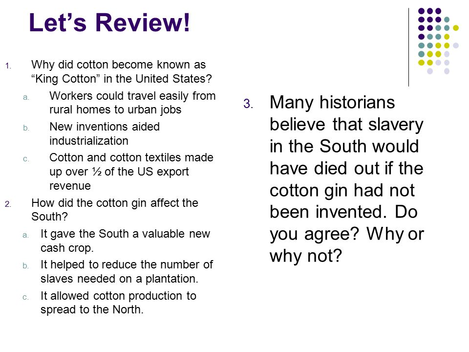 """Let's Review! 1. Why did cotton become known as """"King Cotton"""" in the United States? a. Workers could travel easily from rural homes to urban jobs b. N"""