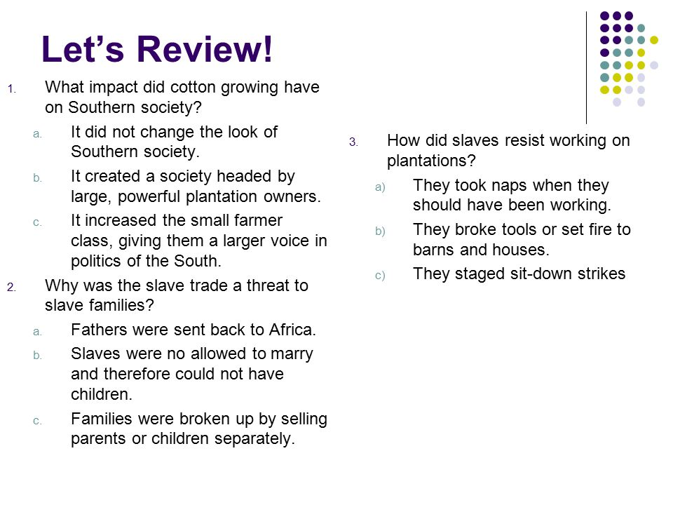 Let's Review! 1. What impact did cotton growing have on Southern society? a. It did not change the look of Southern society. b. It created a society h