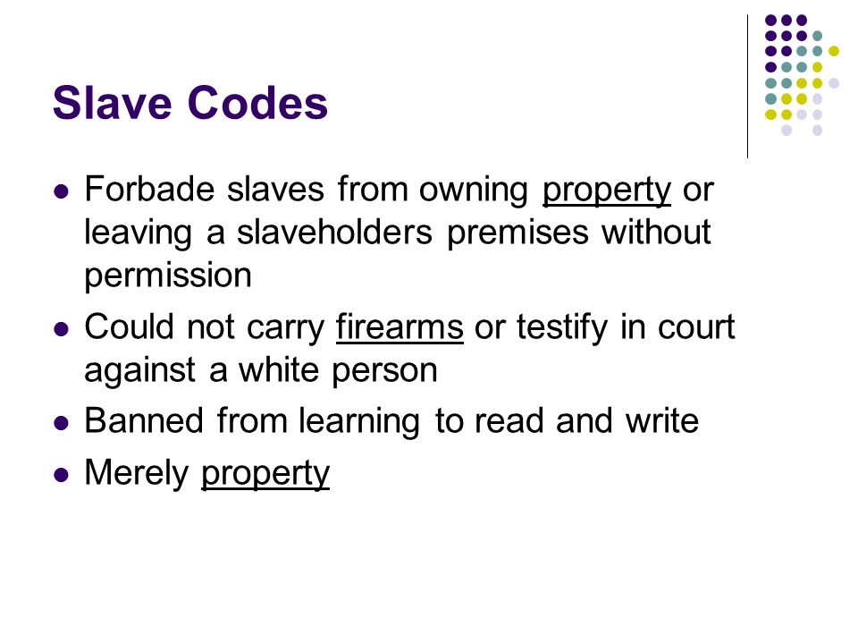 Slave Codes Forbade slaves from owning property or leaving a slaveholders premises without permission Could not carry firearms or testify in court aga