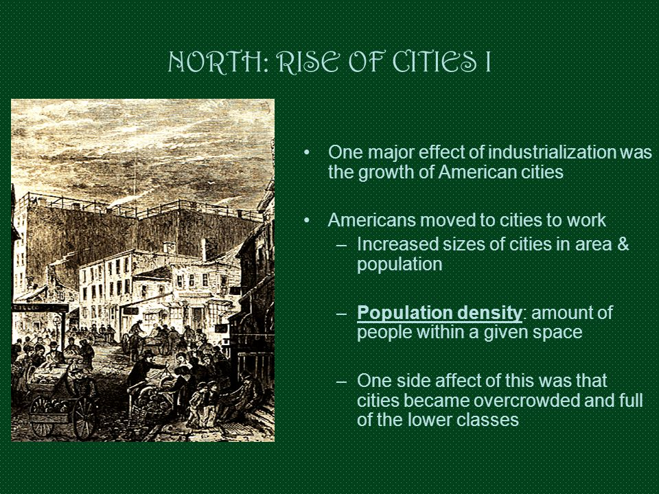 NORTH: RISE OF CITIES I One major effect of industrialization was the growth of American cities Americans moved to cities to work –Increased sizes of