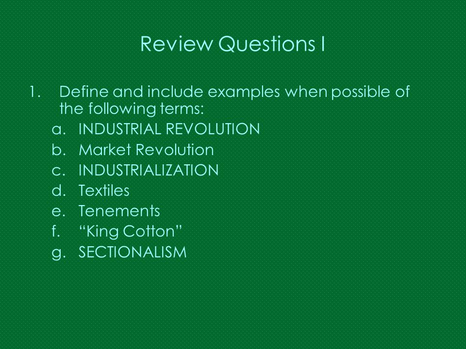 Review Questions I 1.Define and include examples when possible of the following terms: a.INDUSTRIAL REVOLUTION b.Market Revolution c.INDUSTRIALIZATION