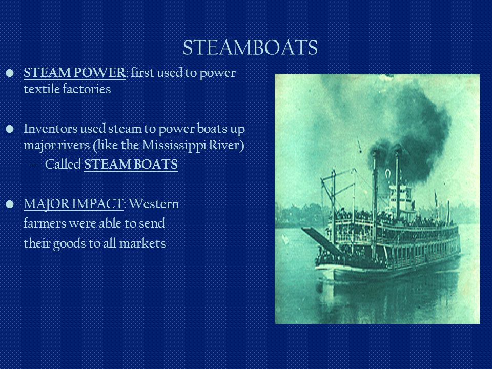 STEAMBOATS STEAM POWER : first used to power textile factories Inventors used steam to power boats up major rivers (like the Mississippi River) –Calle
