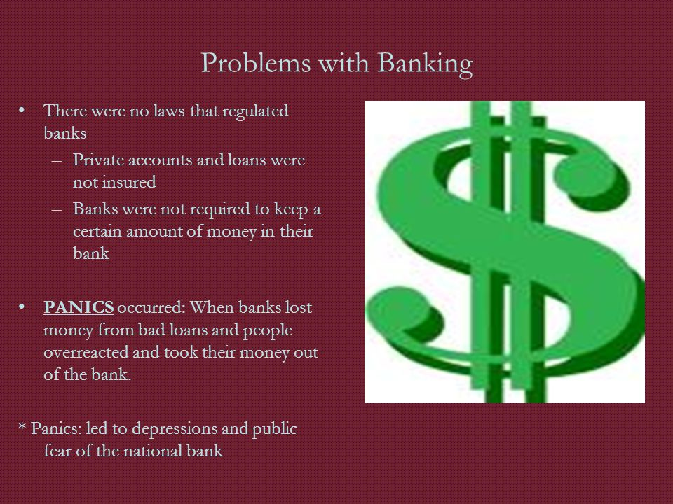 Problems with Banking There were no laws that regulated banks –Private accounts and loans were not insured –Banks were not required to keep a certain