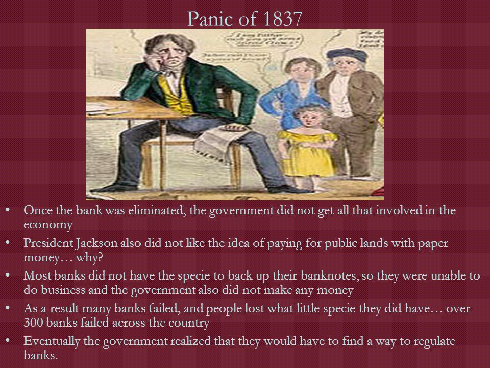 Panic of 1837 Once the bank was eliminated, the government did not get all that involved in the economy President Jackson also did not like the idea o