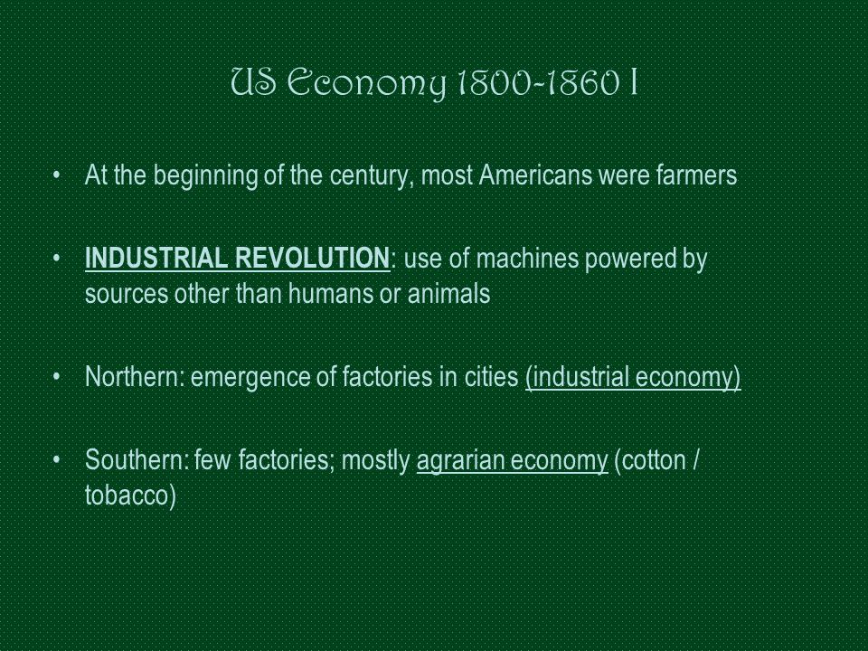 US Economy 1800-1860 I At the beginning of the century, most Americans were farmers INDUSTRIAL REVOLUTION : use of machines powered by sources other t