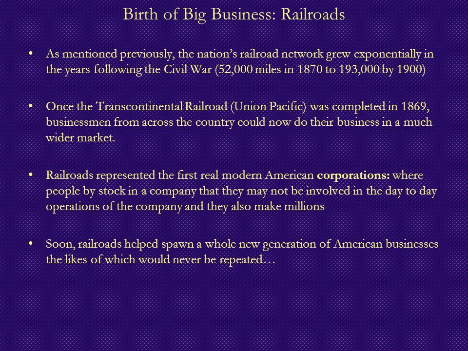 Birth of Big Business: Railroads As mentioned previously, the nation's railroad network grew exponentially in the years following the Civil War (52,00