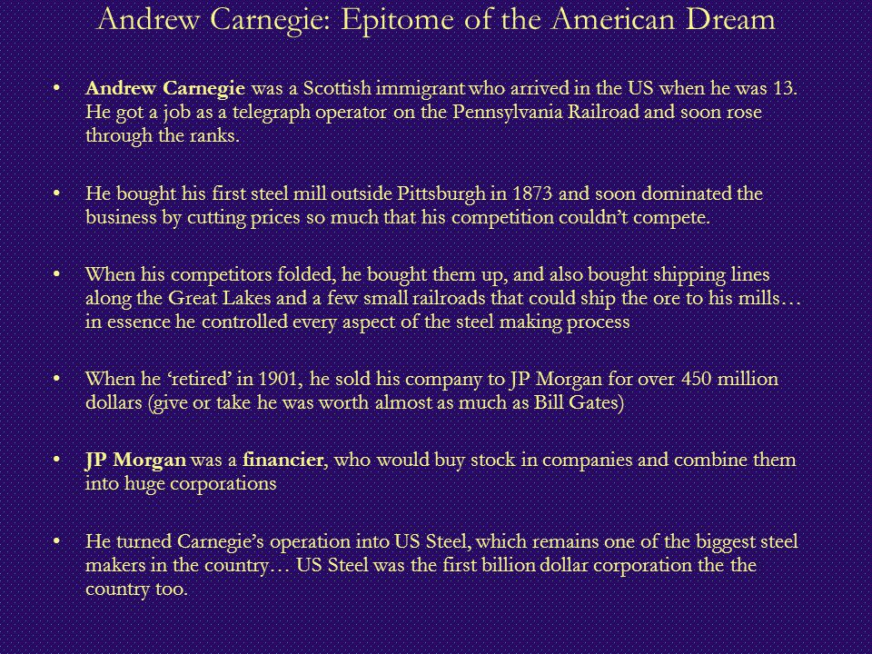 Andrew Carnegie: Epitome of the American Dream Andrew Carnegie was a Scottish immigrant who arrived in the US when he was 13. He got a job as a telegr