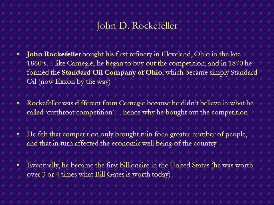 John D. Rockefeller John Rockefeller bought his first refinery in Cleveland, Ohio in the late 1860's… like Carnegie, he began to buy out the competiti