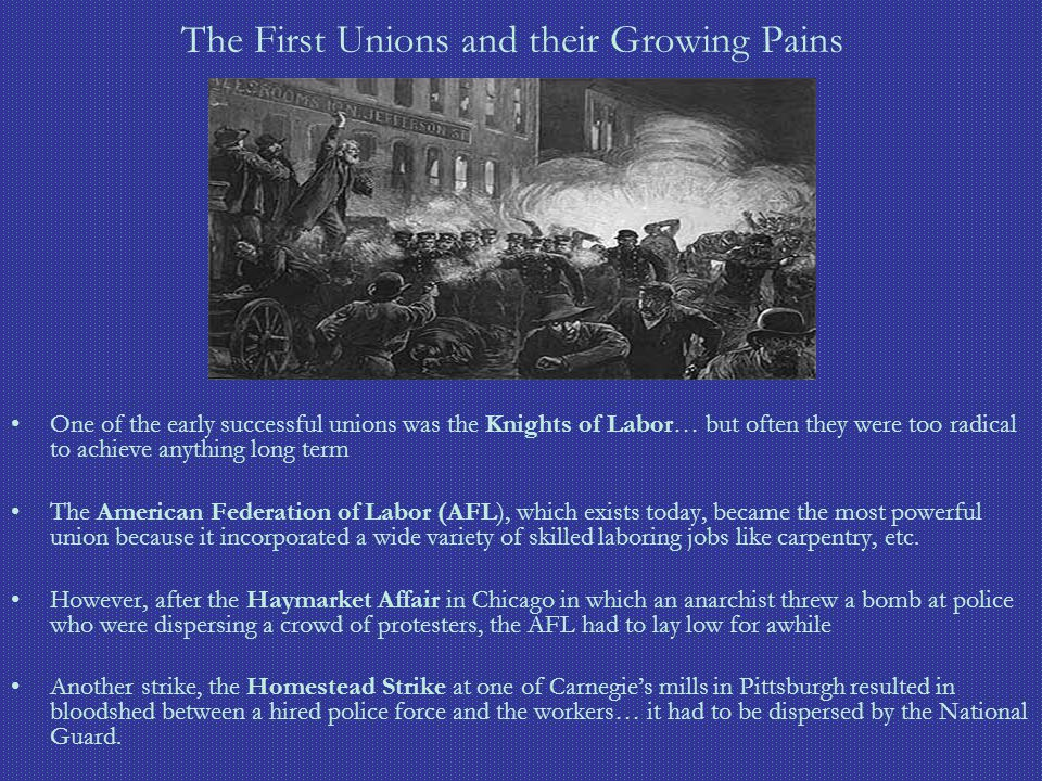 The First Unions and their Growing Pains One of the early successful unions was the Knights of Labor… but often they were too radical to achieve anyth