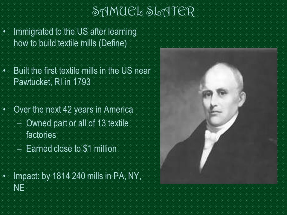 SAMUEL SLATER Immigrated to the US after learning how to build textile mills (Define) Built the first textile mills in the US near Pawtucket, RI in 17