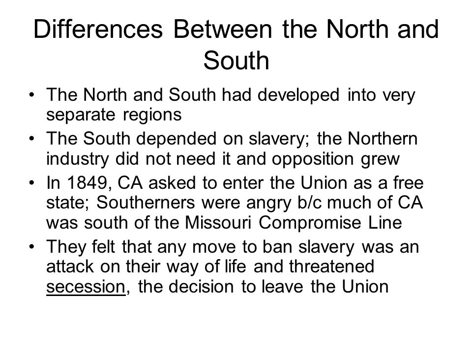 Differences Between the North and South The North and South had developed into very separate regions The South depended on slavery; the Northern indus