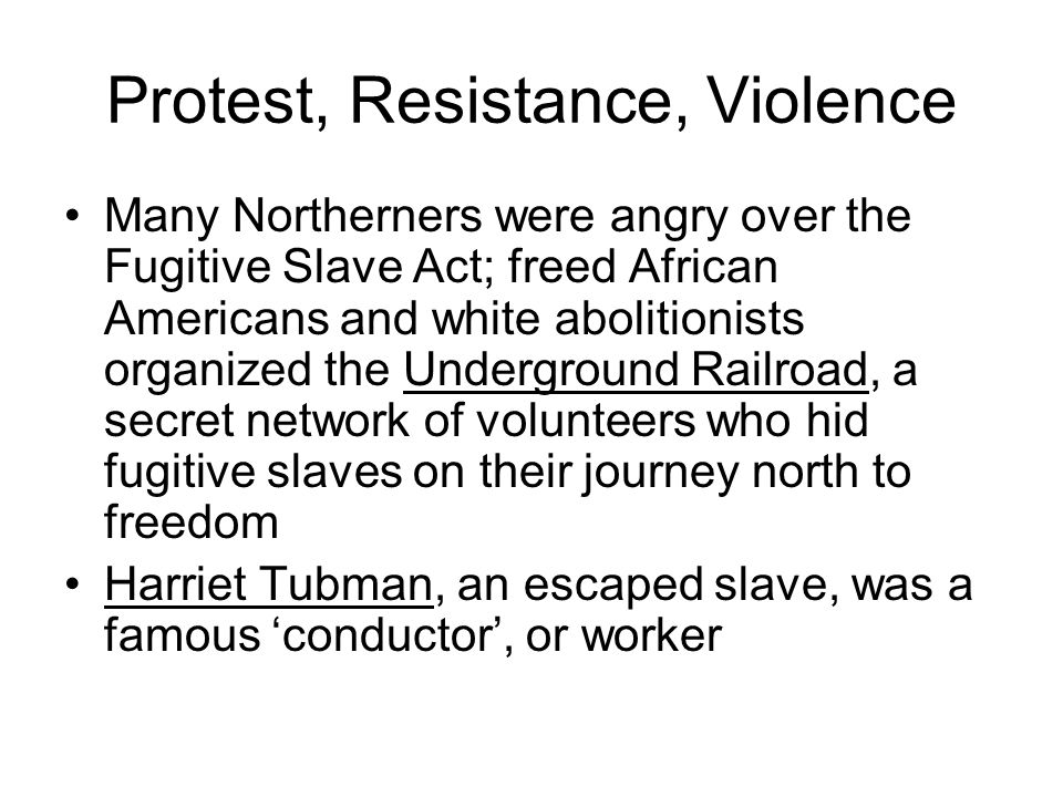 Protest, Resistance, Violence Many Northerners were angry over the Fugitive Slave Act; freed African Americans and white abolitionists organized the U