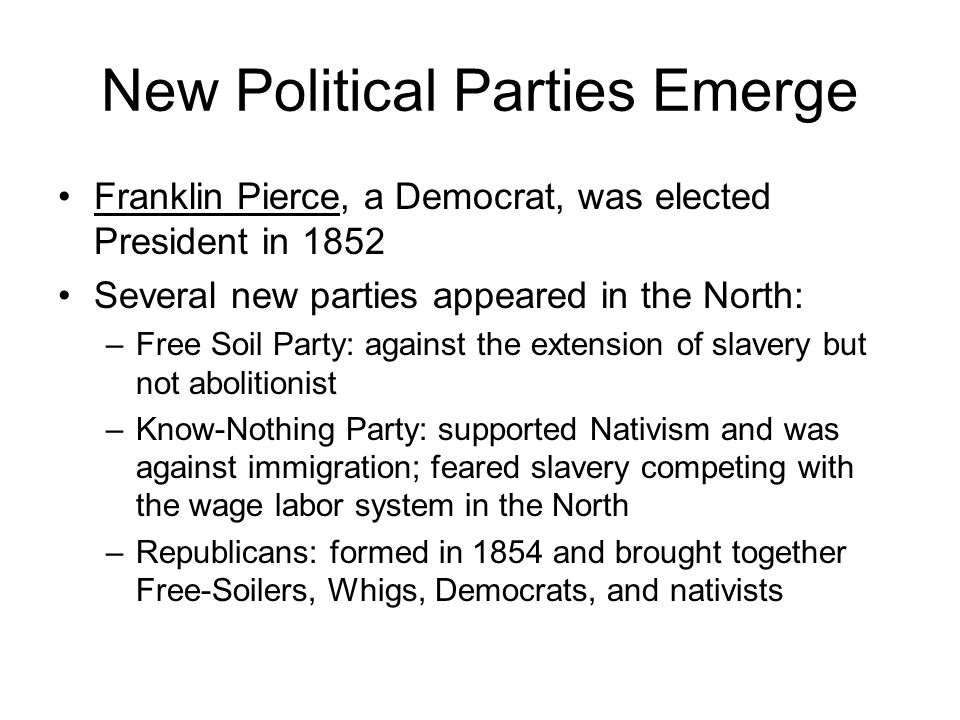 New Political Parties Emerge Franklin Pierce, a Democrat, was elected President in 1852 Several new parties appeared in the North: –Free Soil Party: a