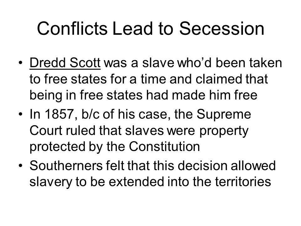 Conflicts Lead to Secession Dredd Scott was a slave who'd been taken to free states for a time and claimed that being in free states had made him free