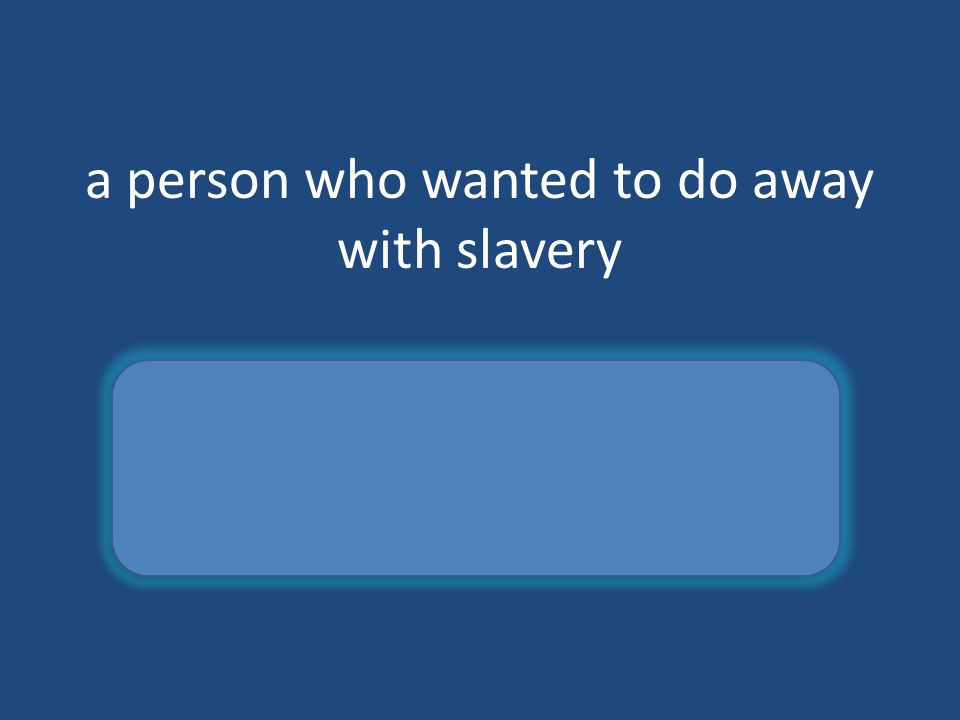 a person who wanted to do away with slavery abolitionist