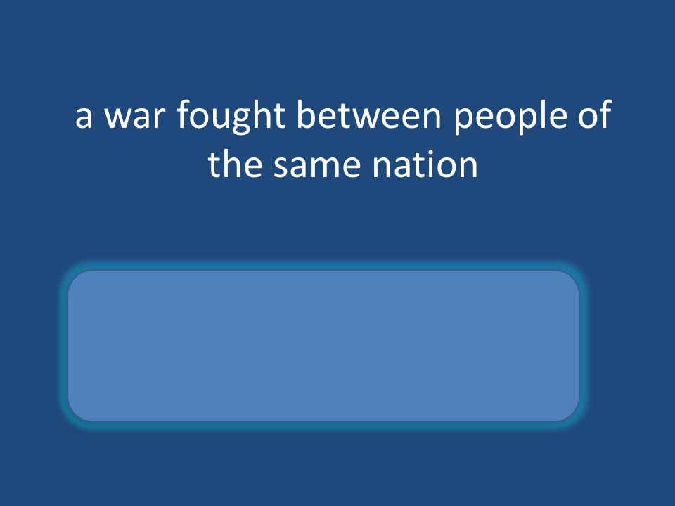 a war fought between people of the same nation Civil War