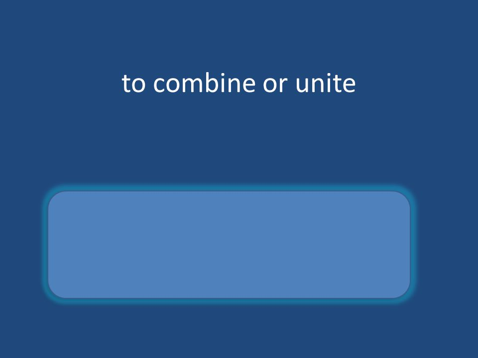 to combine or unite consolidate