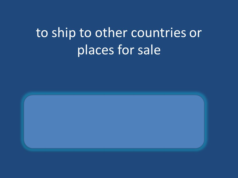 to ship to other countries or places for sale export