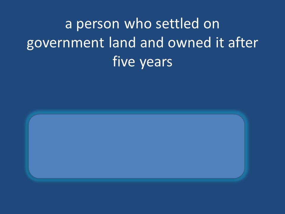 a person who settled on government land and owned it after five years homesteader