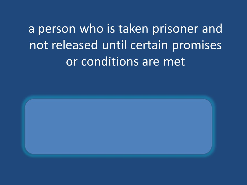 a person who is taken prisoner and not released until certain promises or conditions are met hostage