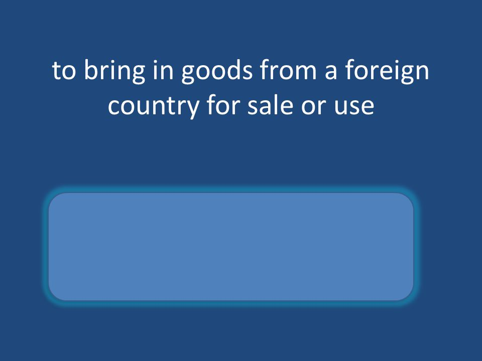 to bring in goods from a foreign country for sale or use import