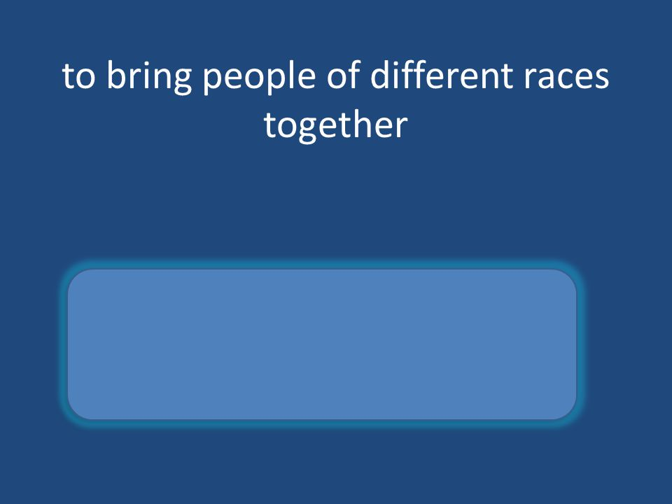 to bring people of different races together integrate