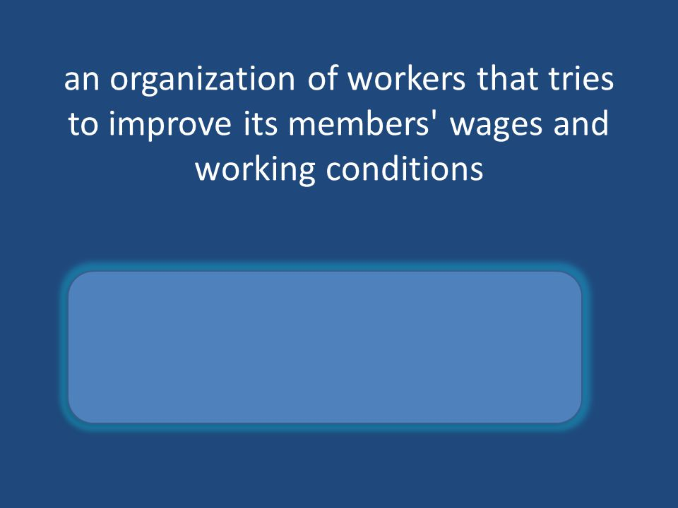 an organization of workers that tries to improve its members' wages and working conditions Labor union