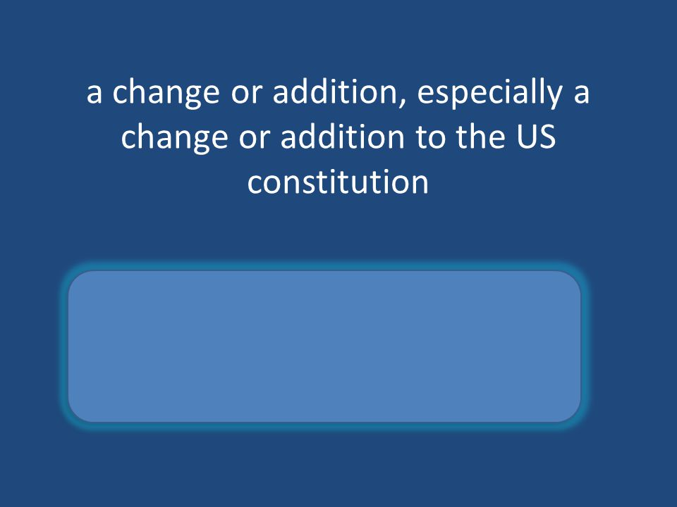 a change or addition, especially a change or addition to the US constitution amendment